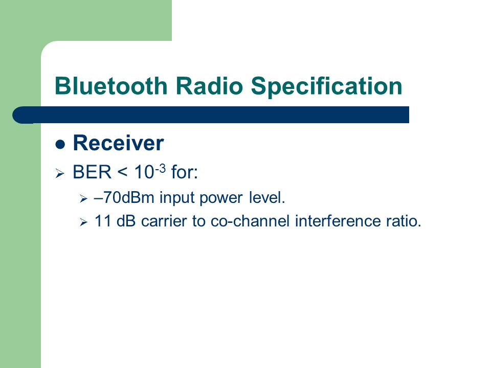 Bluetooth Radio Specification Receiver  BER < 10 -3 for:  –70dBm input power level.  11 dB carrier to co-channel interference ratio.