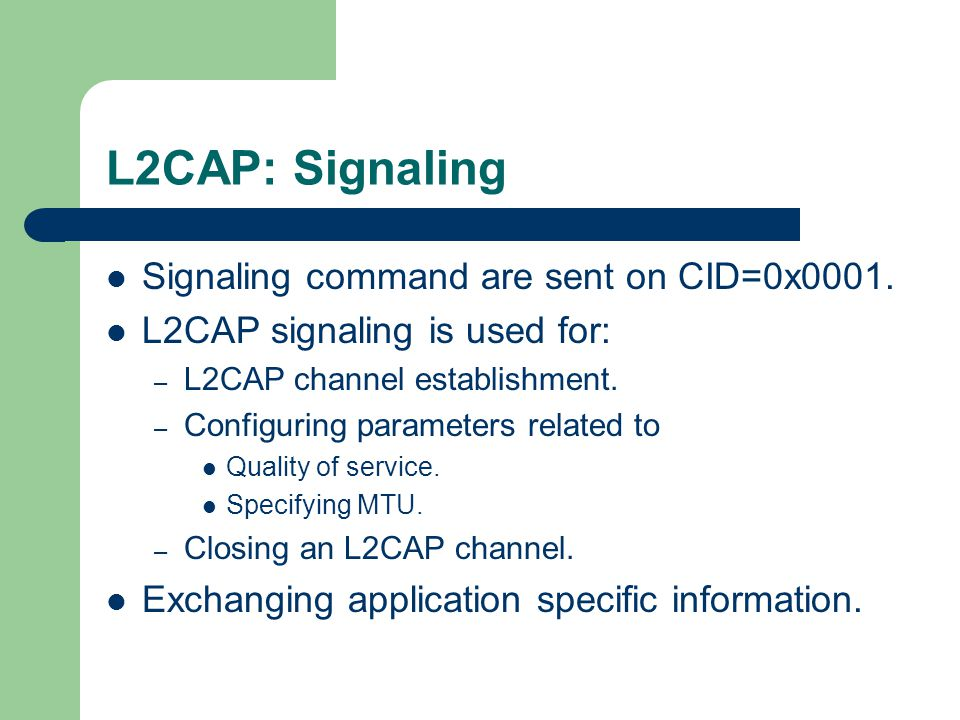 L2CAP: Signaling Signaling command are sent on CID=0x0001. L2CAP signaling is used for: – L2CAP channel establishment. – Configuring parameters relate