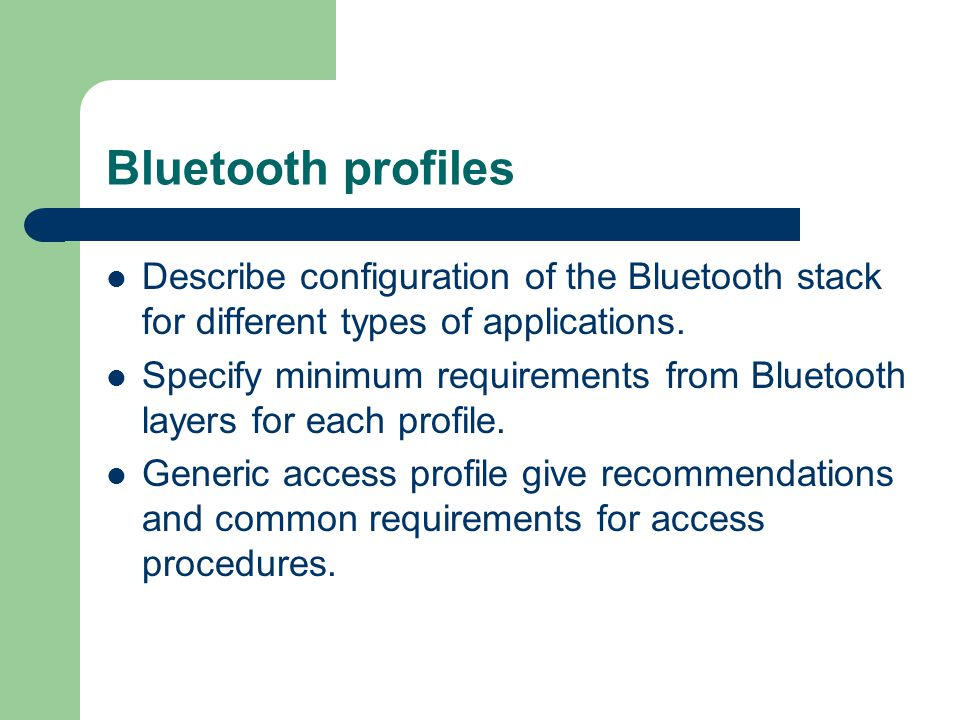 Bluetooth profiles Describe configuration of the Bluetooth stack for different types of applications. Specify minimum requirements from Bluetooth laye