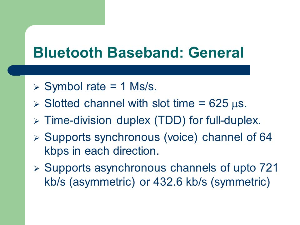 Bluetooth Baseband: General  Symbol rate = 1 Ms/s.  Slotted channel with slot time = 625  s.  Time-division duplex (TDD) for full-duplex.  Suppor