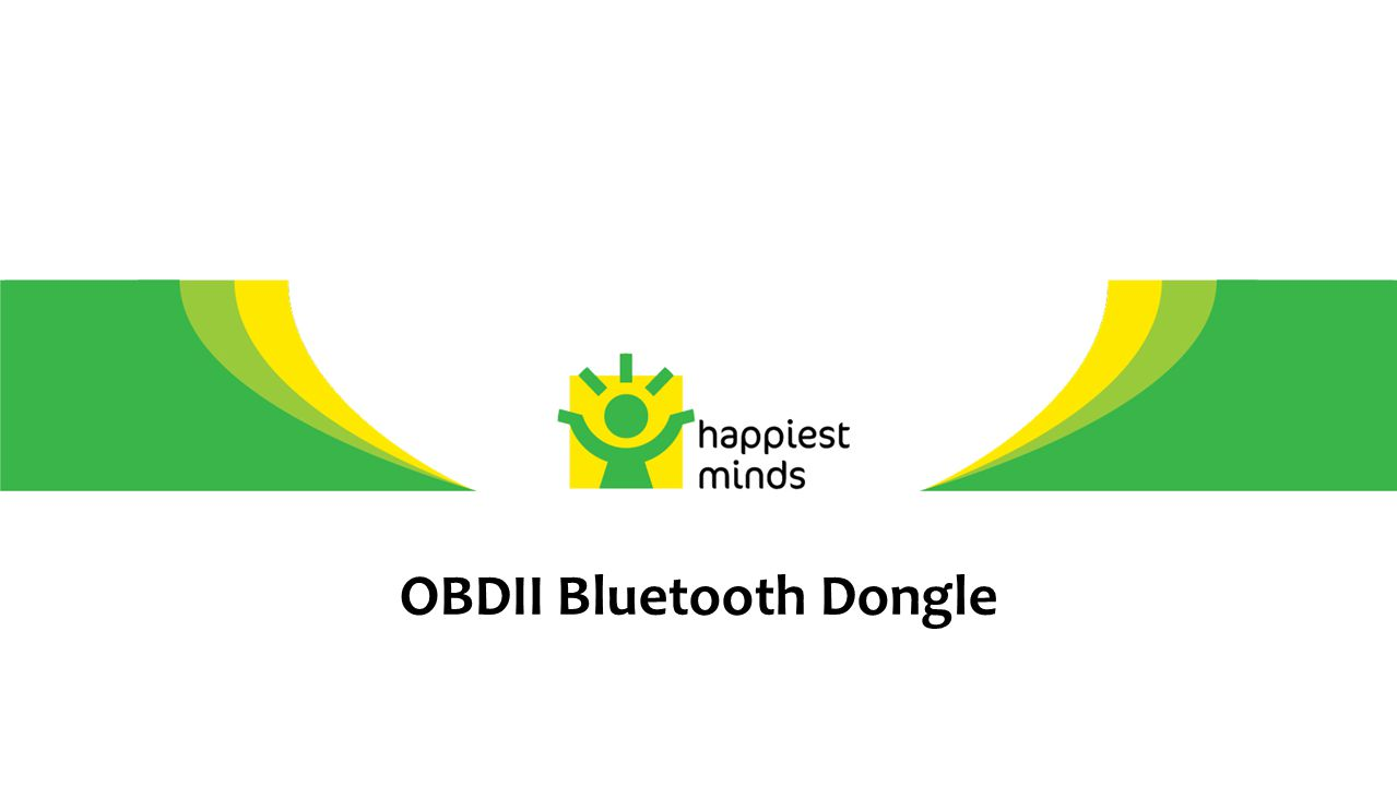2 © Happiest Minds – Confidential OBDII-BT Dongle - System Diagram OBD II BT Dongle Vehicle Data Bluetooth ISO 15765(CAN) J1850 ISO 9141 J1939 J1708 / J1587 Application Torque Proprietary USB Device access Off Line Logging  Targeted to extract ECM network data from OBD-II port of vehicles and transmit it over Bluetooth to Mobiles/Tablets.