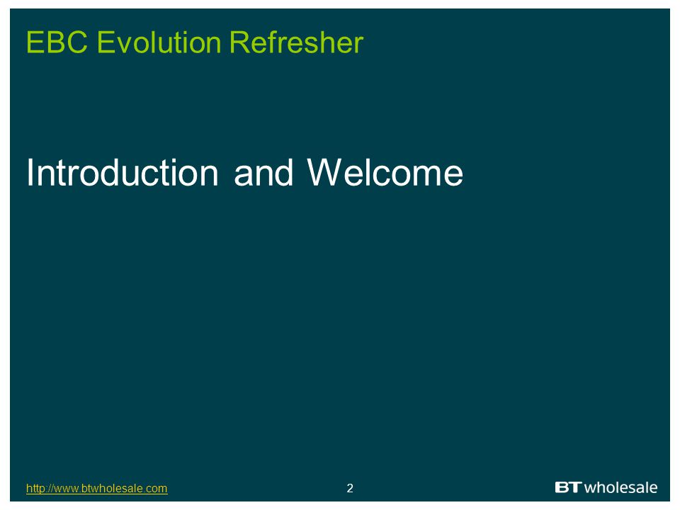 http://www.btwholesale.comhttp://www.btwholesale.com 3 Objectives of the day Understand the drivers behind EBC Evolution Understand EBC Evolution Understand where we are today and what you should do