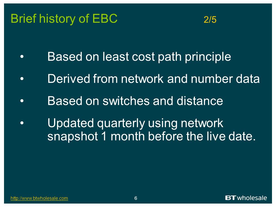 http://www.btwholesale.comhttp://www.btwholesale.com 7 Brief history of EBC 3/5 Data is acted on by a set of rules based on Least cost path: Rule 1: LOWEST nos.of exchanges calls would pass through: derive Charge Band Local Exchange Segment Single Tandem & Single Tandem Transit If call would pass through more than one tandem switch:-