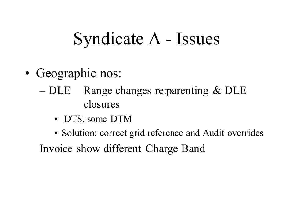 Syndicate A - Issues Geographic nos: –DLERange changes re:parenting & DLE closures DTS, some DTM Solution: correct grid reference and Audit overrides Invoice show different Charge Band