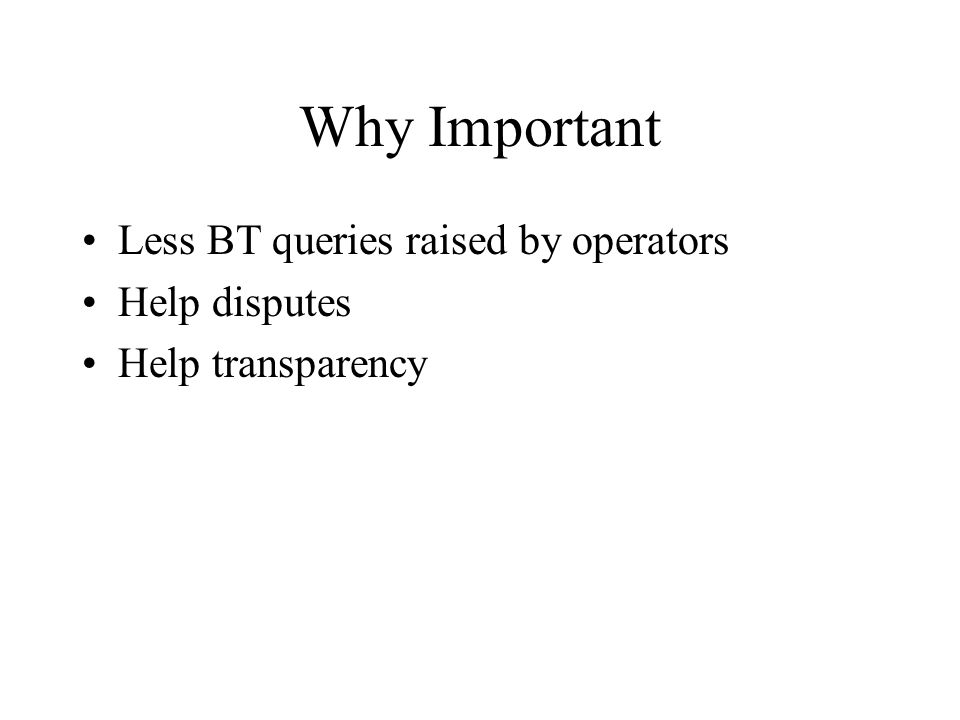Why Important Less BT queries raised by operators Help disputes Help transparency