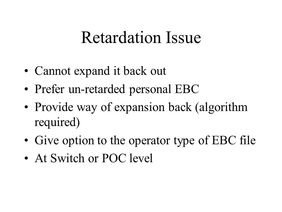 Retardation Issue Cannot expand it back out Prefer un-retarded personal EBC Provide way of expansion back (algorithm required) Give option to the operator type of EBC file At Switch or POC level