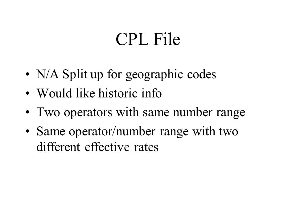 CPL File N/A Split up for geographic codes Would like historic info Two operators with same number range Same operator/number range with two different effective rates