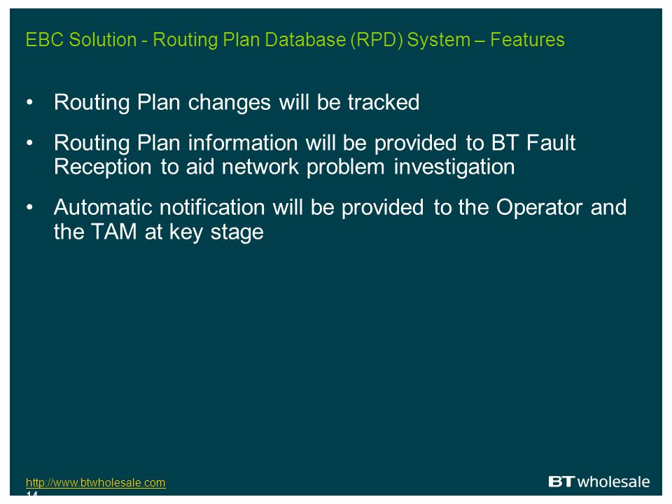 http://www.btwholesale.com http://www.btwholesale.com 14 EBC Solution - Routing Plan Database (RPD) System – Features Routing Plan changes will be tra