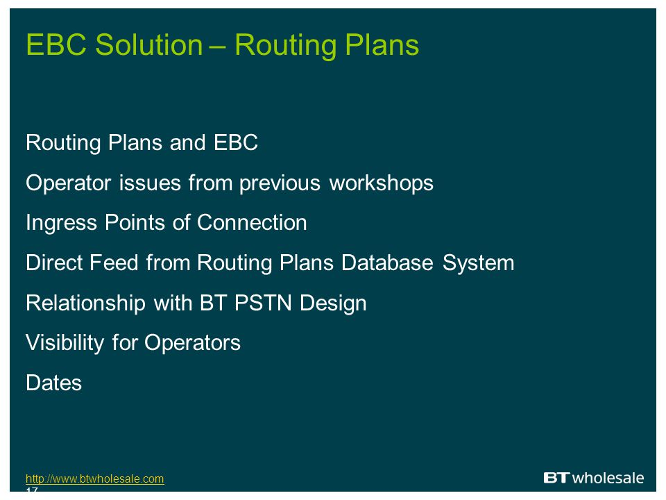 http://www.btwholesale.com http://www.btwholesale.com 17 EBC Solution – Routing Plans Routing Plans and EBC Operator issues from previous workshops In