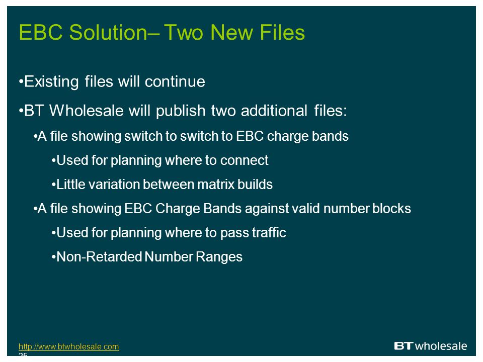 http://www.btwholesale.com http://www.btwholesale.com 25 EBC Solution– Two New Files Existing files will continue BT Wholesale will publish two additi