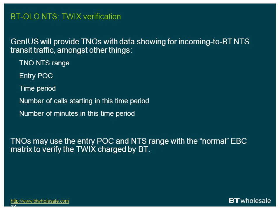 http://www.btwholesale.com http://www.btwholesale.com 38 BT-OLO NTS: TWIX verification GenIUS will provide TNOs with data showing for incoming-to-BT N