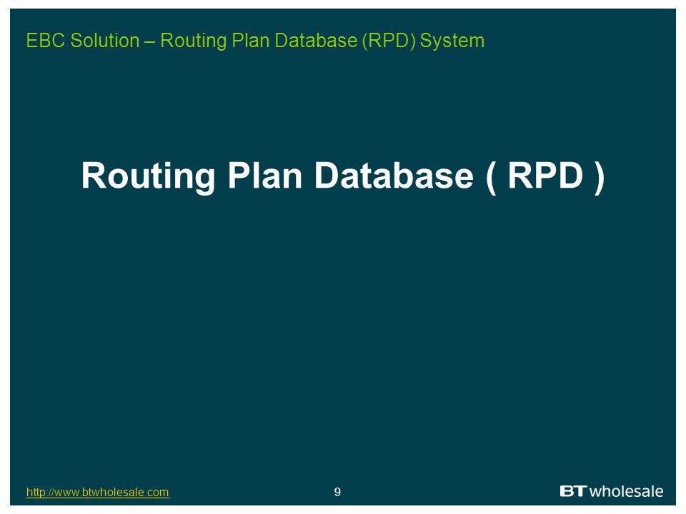 http://www.btwholesale.comhttp://www.btwholesale.com 9 EBC Solution – Routing Plan Database (RPD) System Routing Plan Database ( RPD )