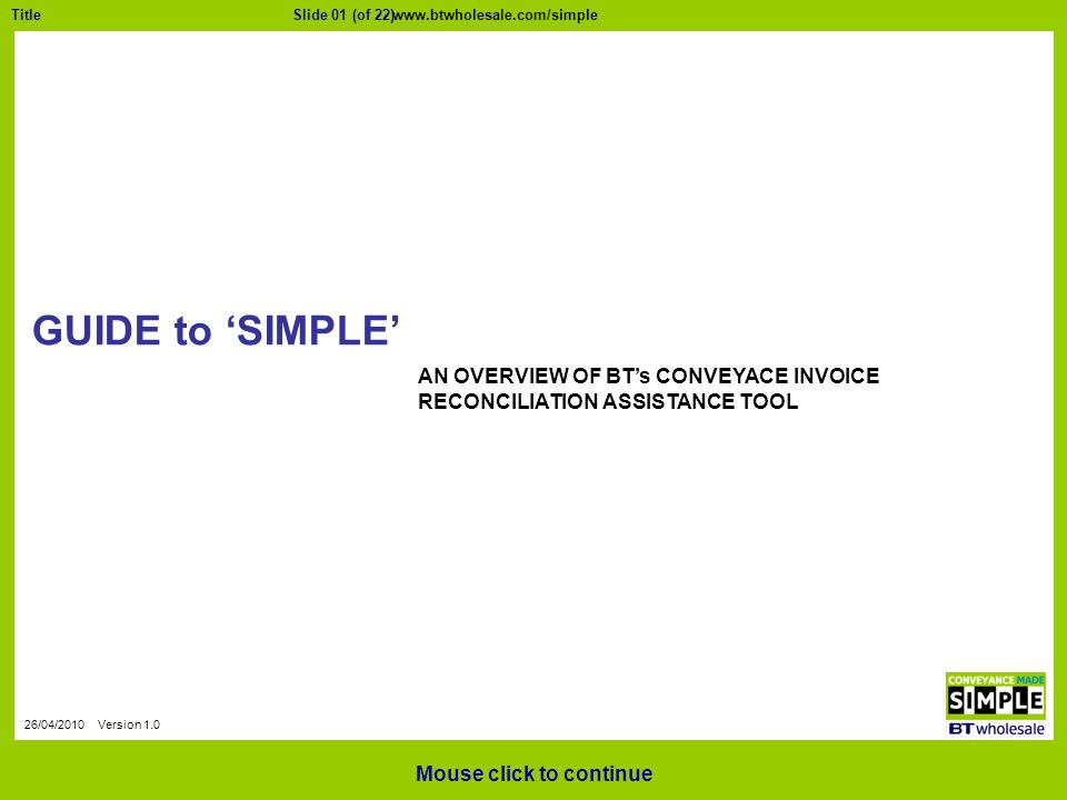 Slide 01 (of 22)Title 26/04/2010 Version 1.0 GUIDE to 'SIMPLE' Mouse click to continue AN OVERVIEW OF BT's CONVEYACE INVOICE RECONCILIATION ASSISTANCE TOOL www.btwholesale.com/simple