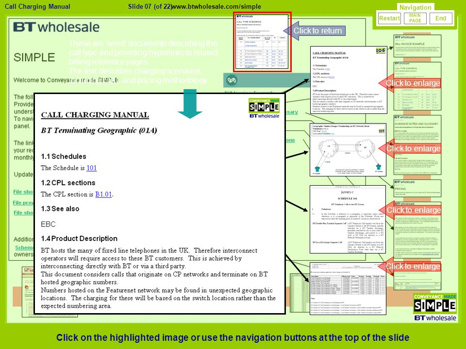 23/01/2010 Version 0.1 Click to enlarge Click to return Click to enlarge Slide 07 (of 22)Call Charging Manual Navigation MAIN PAGE RestartEnd www.btwholesale.com/simple These are 'word' documents describing the call type and providing hyperlinks to related billing reference pages.
