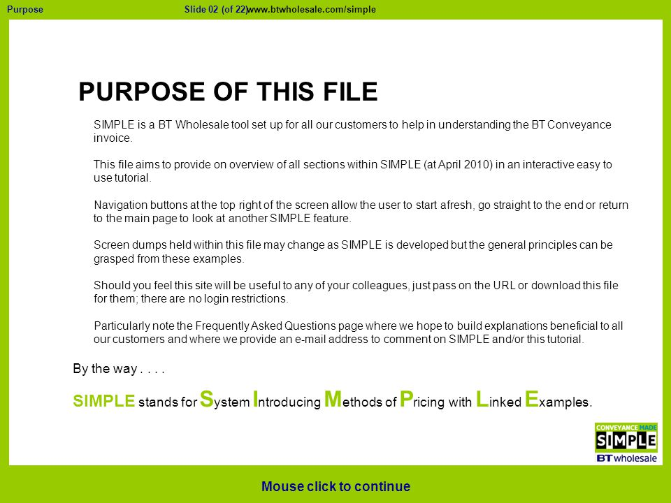 Slide 02 (of 22)Purpose PURPOSE OF THIS FILE Mouse click to continue Navigation MAIN PAGE RestartEnd SIMPLE is a BT Wholesale tool set up for all our customers to help in understanding the BT Conveyance invoice.