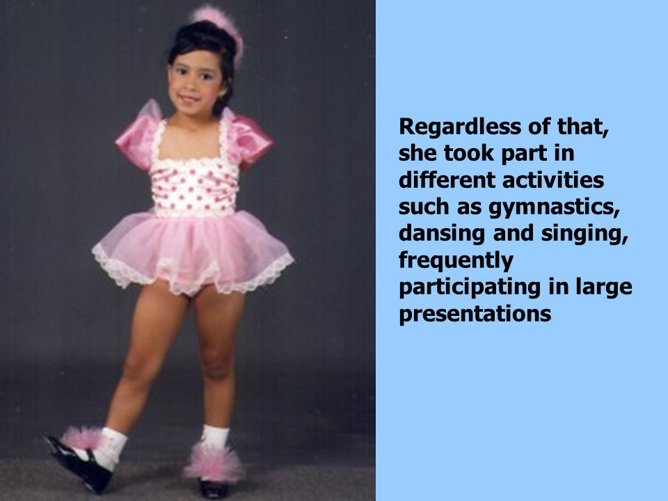 Regardless of that, she took part in different activities such as gymnastics, dansing and singing, frequently participating in large presentations