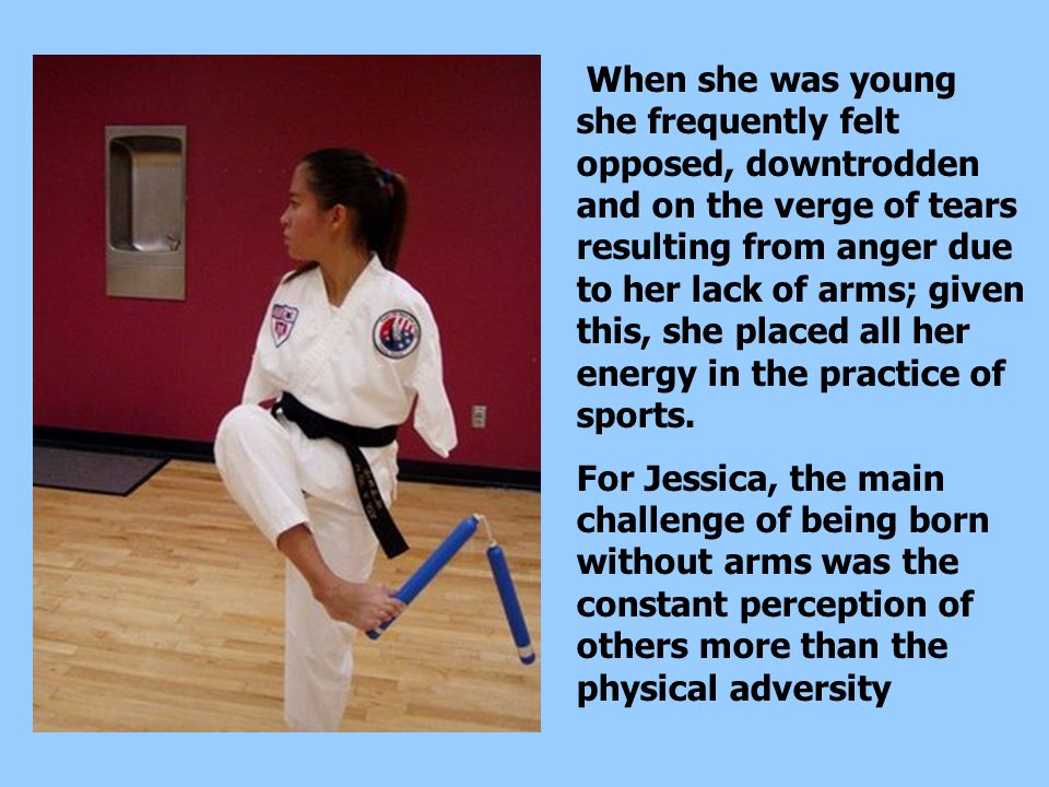 When she was young she frequently felt opposed, downtrodden and on the verge of tears resulting from anger due to her lack of arms; given this, she placed all her energy in the practice of sports.