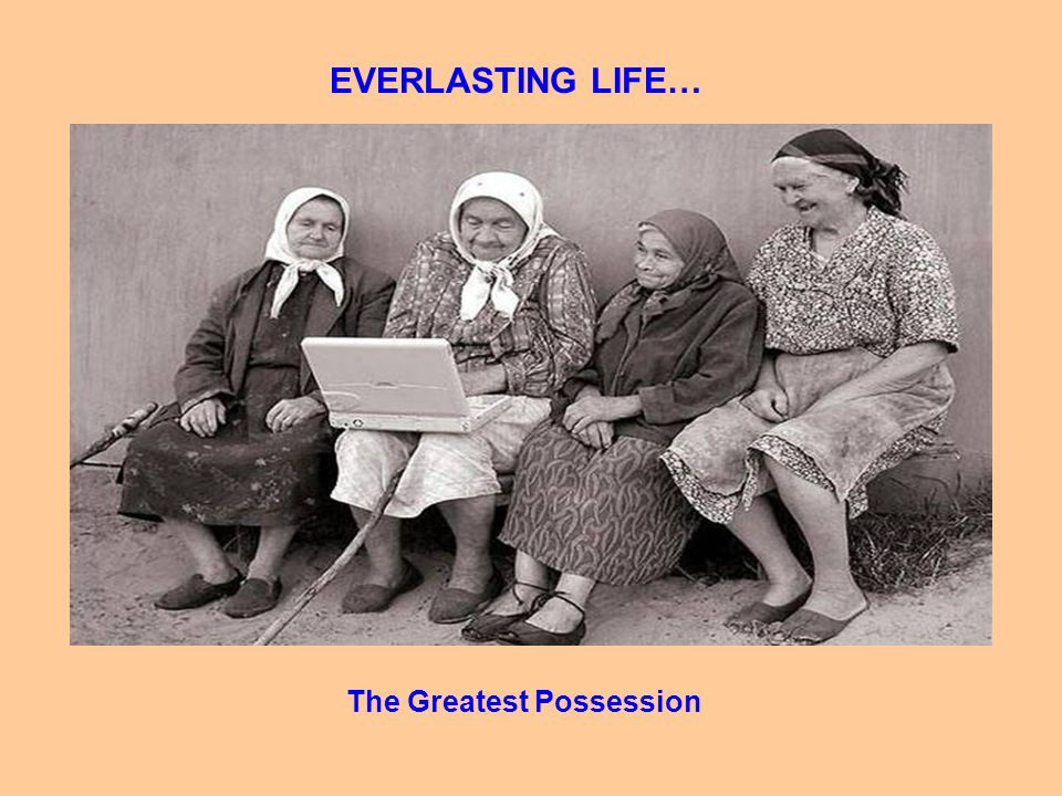 EVERLASTING LIFE… The Greatest Possession