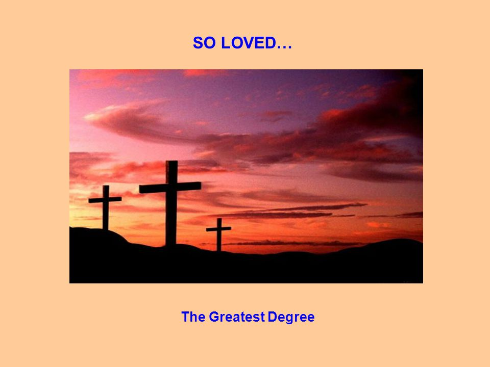 SO LOVED… The Greatest Degree