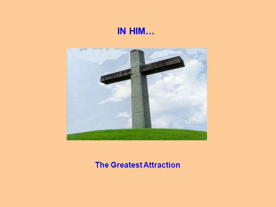 IN HIM… The Greatest Attraction