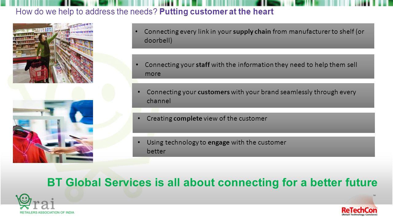 BT Global Services is all about connecting for a better future How do we help to address the needs? Putting customer at the heart Connecting your staf