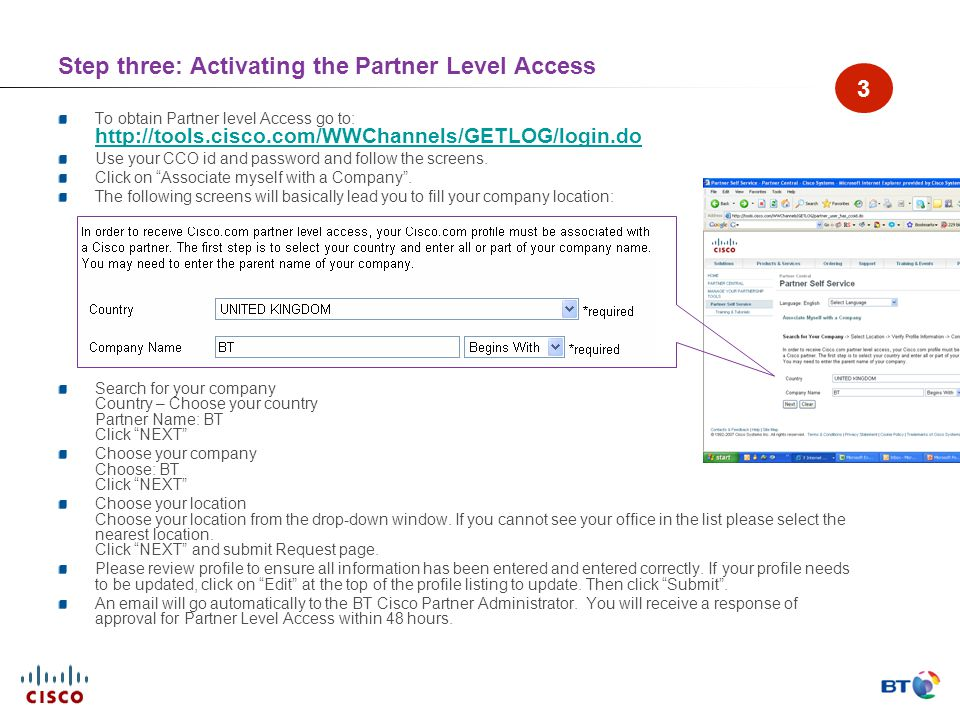 Step three: Activating the Partner Level Access To obtain Partner level Access go to: http://tools.cisco.com/WWChannels/GETLOG/login.do http://tools.cisco.com/WWChannels/GETLOG/login.do Use your CCO id and password and follow the screens.