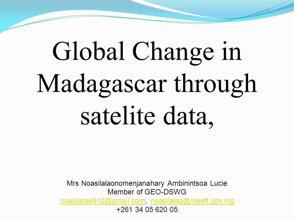 Global Change in Madagascar through satelite data, Mrs Noasilalaonomenjanahary Ambinintsoa Lucie Member of GEO-DSWG noasilalao912@gmail.comnoasilalao912@gmail.com, noasilalao@meeft.gov.mgnoasilalao@meeft.gov.mg +261 34 05 620 05