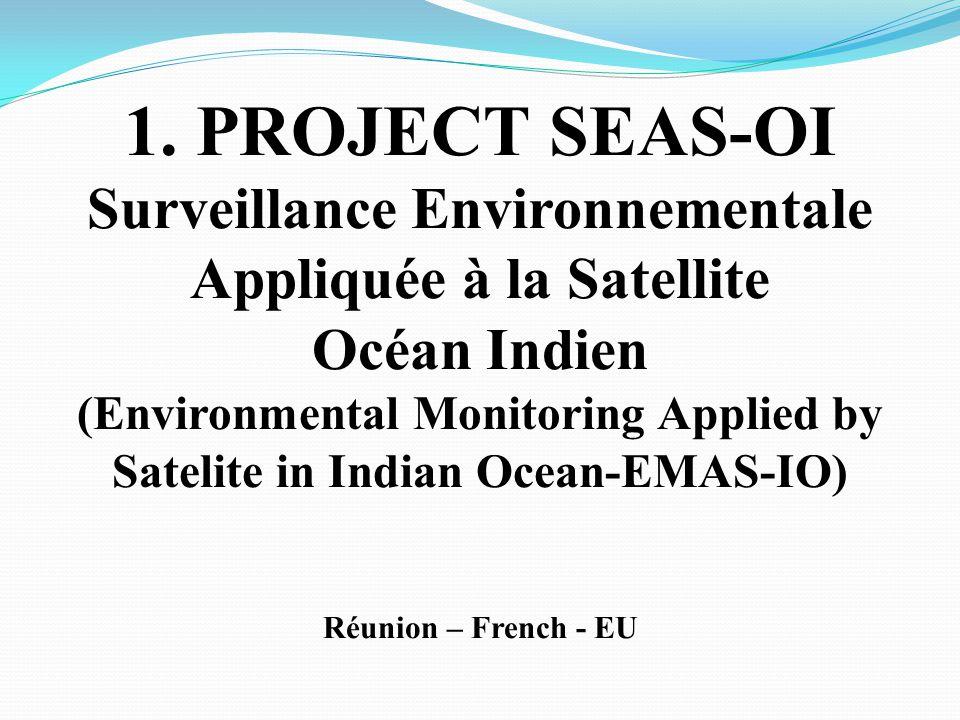 1. PROJECT SEAS-OI Surveillance Environnementale Appliquée à la Satellite Océan Indien (Environmental Monitoring Applied by Satelite in Indian Ocean-E