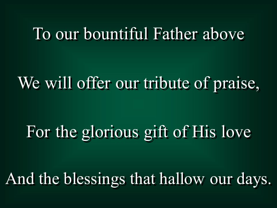 To our bountiful Father above We will offer our tribute of praise, For the glorious gift of His love And the blessings that hallow our days. To our bo