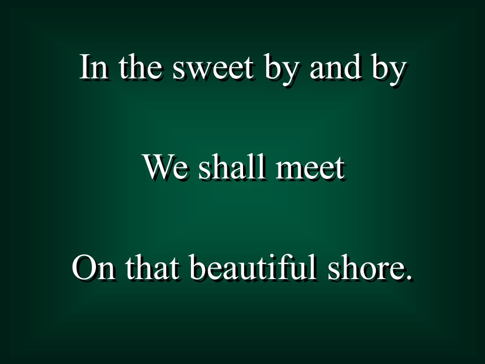 In the sweet by and by We shall meet On that beautiful shore. In the sweet by and by We shall meet On that beautiful shore.