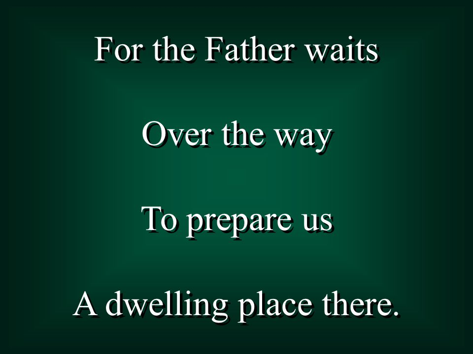 For the Father waits Over the way To prepare us A dwelling place there. For the Father waits Over the way To prepare us A dwelling place there.