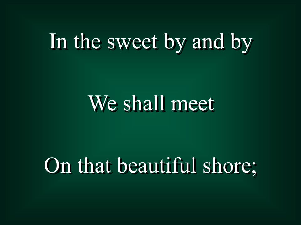 In the sweet by and by We shall meet On that beautiful shore; In the sweet by and by We shall meet On that beautiful shore;