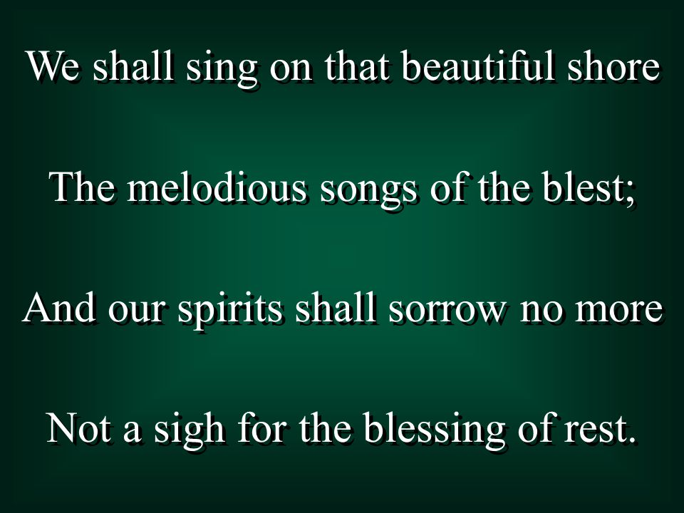 We shall sing on that beautiful shore The melodious songs of the blest; And our spirits shall sorrow no more Not a sigh for the blessing of rest. We s