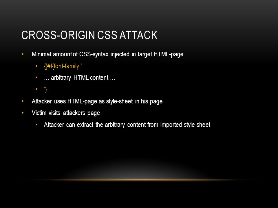 CROSS-ORIGIN CSS ATTACK Minimal amount of CSS-syntax injected in target HTML-page {}#f{font-family:' … arbitrary HTML content … '} Attacker uses HTML-