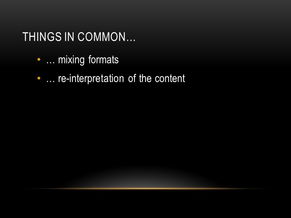 THINGS IN COMMON… … mixing formats … re-interpretation of the content