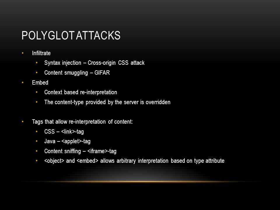 ATTACK VECTORS – SYNTAX INJECTION A vulnerable webservice reflects parameters into content Fragments of syntax is injected resulting in a polyglot Polyglot is embedded under the origin of the attacker The polyglot has origin of, and can communicate with vulnerable service Visitors of the attackers domain are exploited Known attack instances Cross-origin CSS attack (Cross-site scripting) vulnerable.com (3)(4) attacker.com (1) (2)