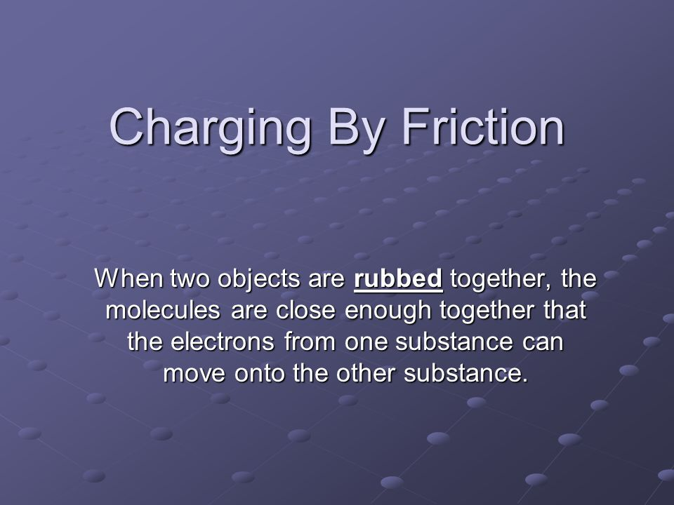 Charging By Friction When two objects are rubbed together, the molecules are close enough together that the electrons from one substance can move onto