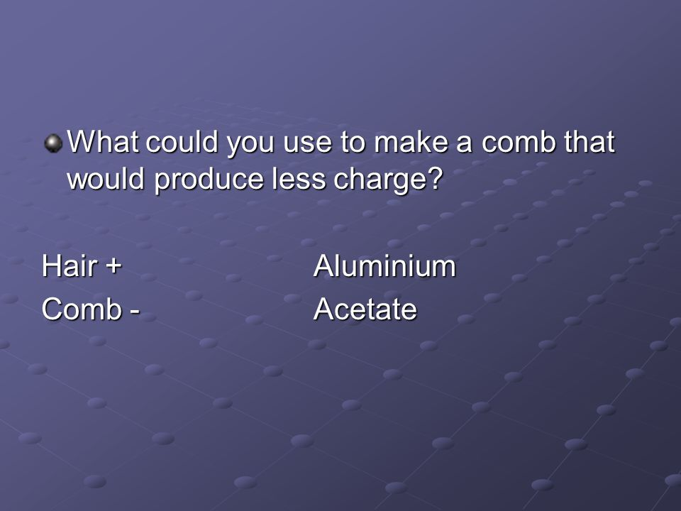 What could you use to make a comb that would produce less charge? Hair +Aluminium Comb -Acetate