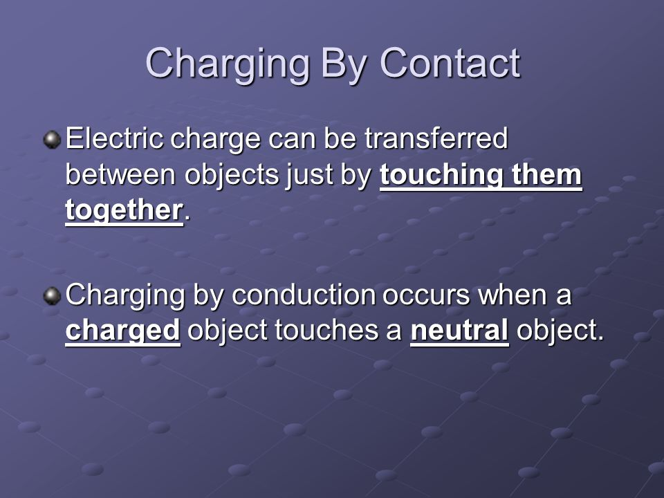 Charging By Contact Electric charge can be transferred between objects just by touching them together. Charging by conduction occurs when a charged ob
