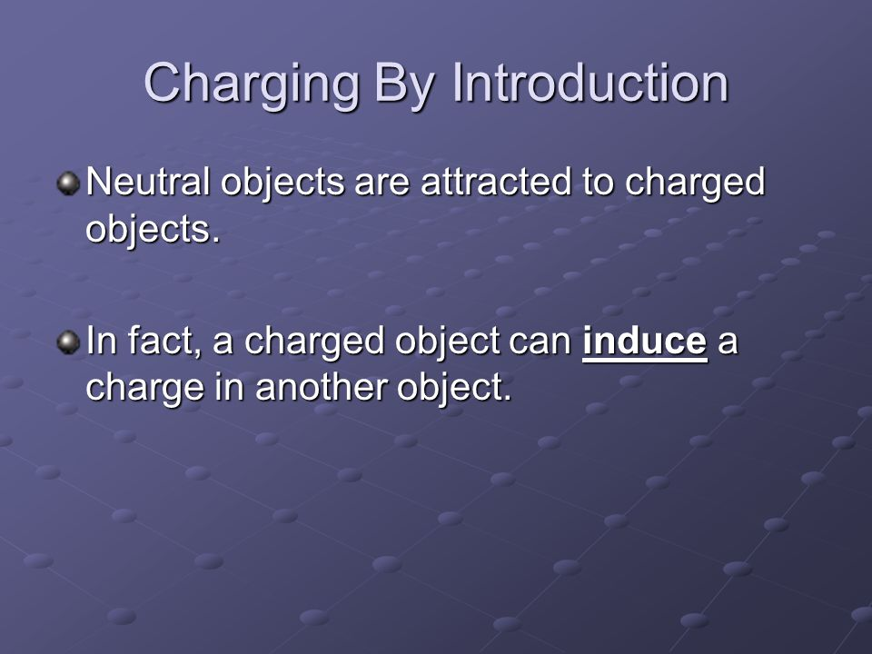 Charging By Introduction Neutral objects are attracted to charged objects. In fact, a charged object can induce a charge in another object.