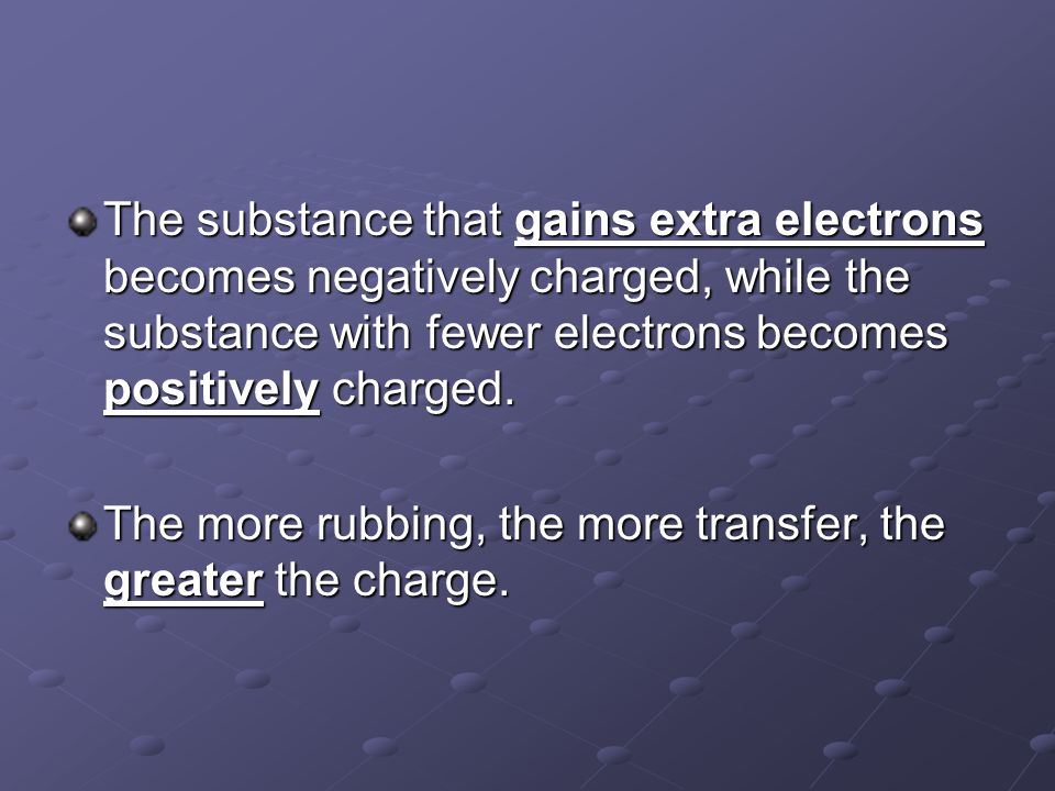 The substance that gains extra electrons becomes negatively charged, while the substance with fewer electrons becomes positively charged. The more rub