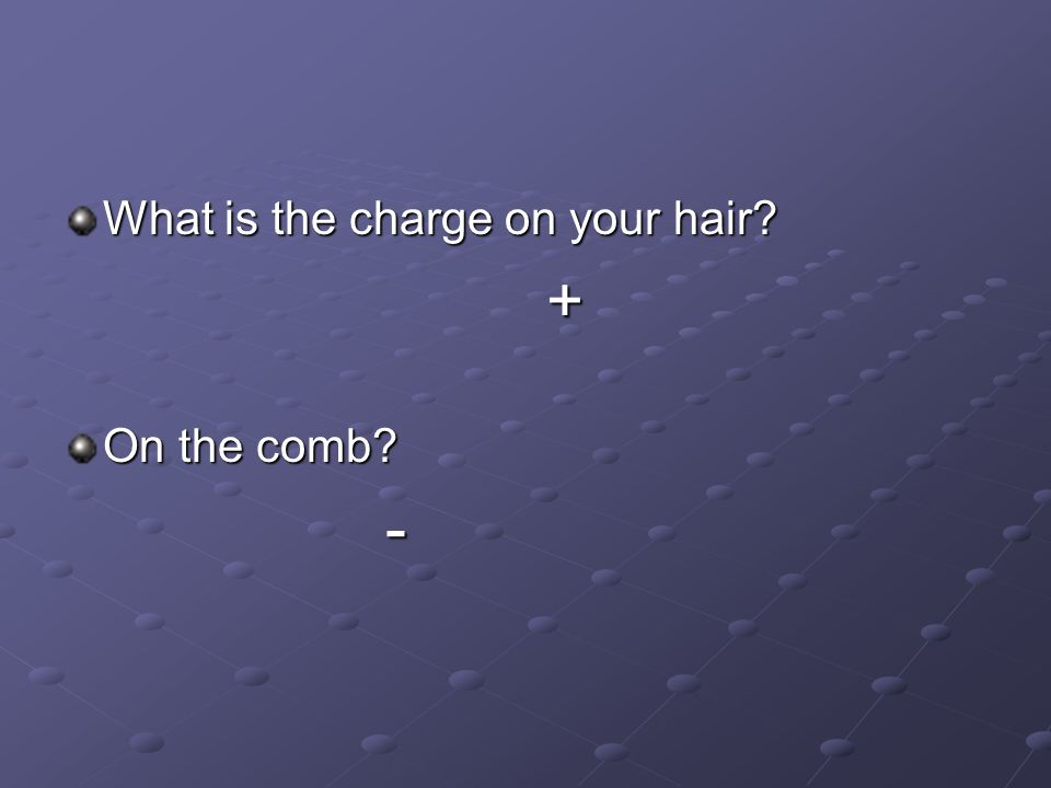 What is the charge on your hair? + On the comb? -
