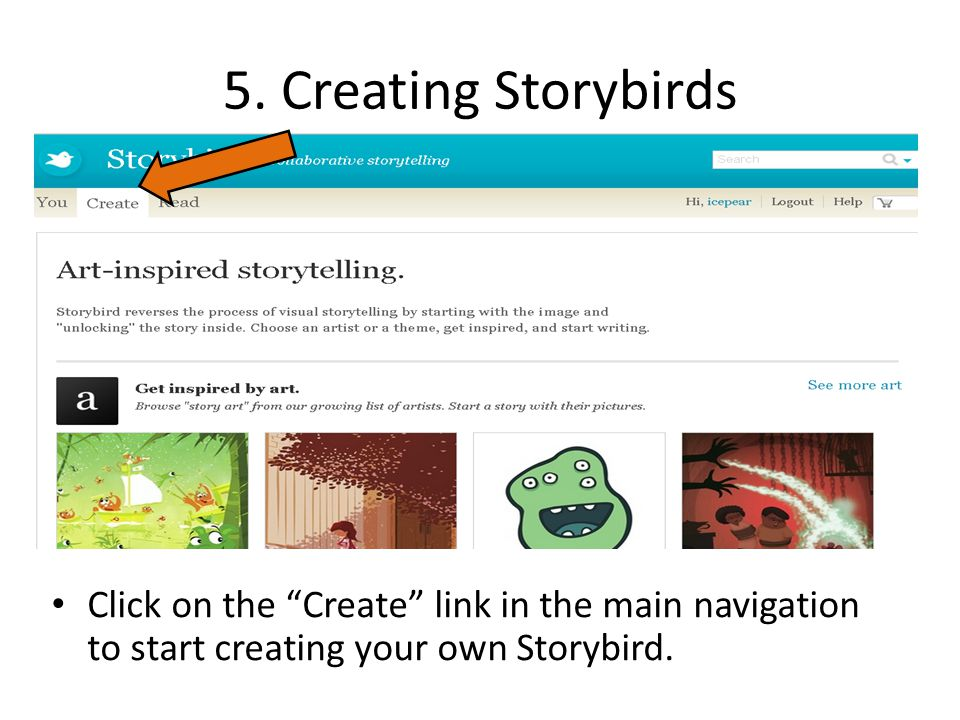 "5. Creating Storybirds Click on the ""Create"" link in the main navigation to start creating your own Storybird."