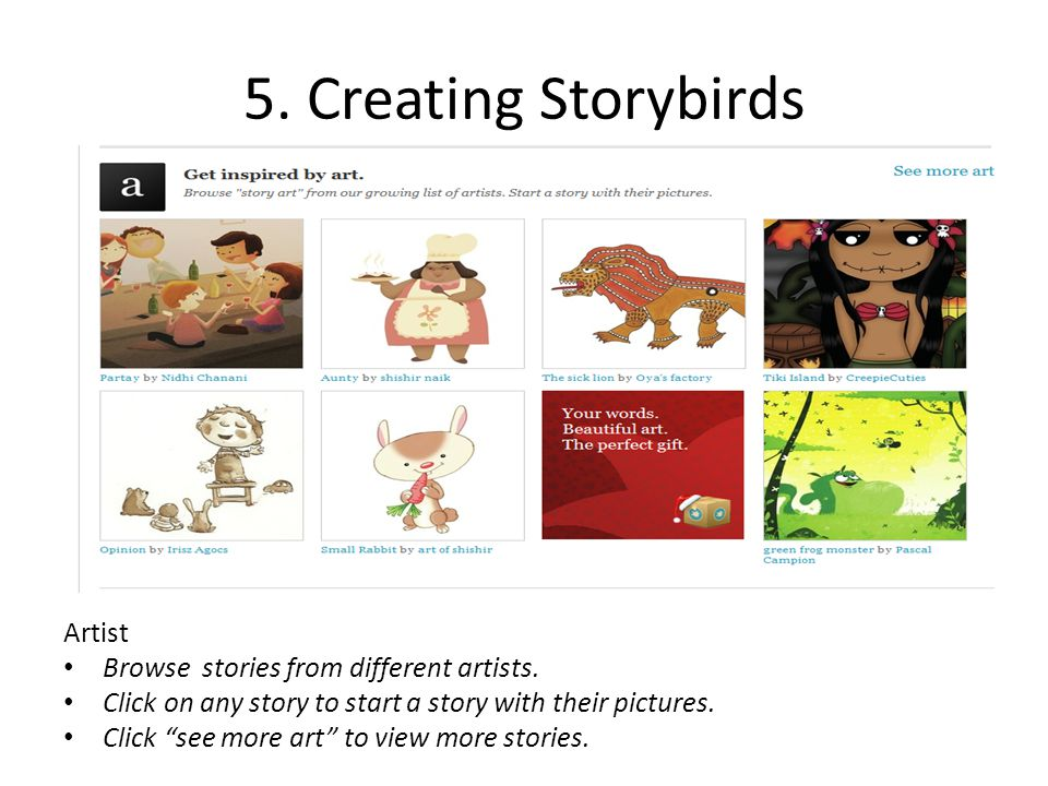 "5. Creating Storybirds Artist Browse stories from different artists. Click on any story to start a story with their pictures. Click ""see more art"" to"