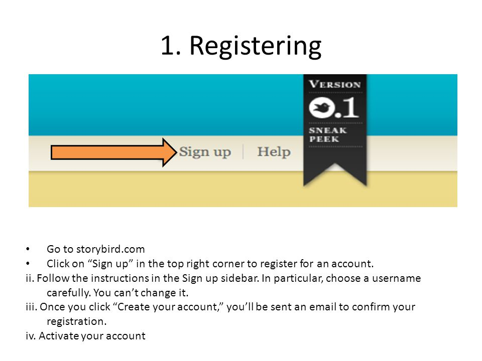 "1. Registering Go to storybird.com Click on ""Sign up"" in the top right corner to register for an account. ii. Follow the instructions in the Sign up s"