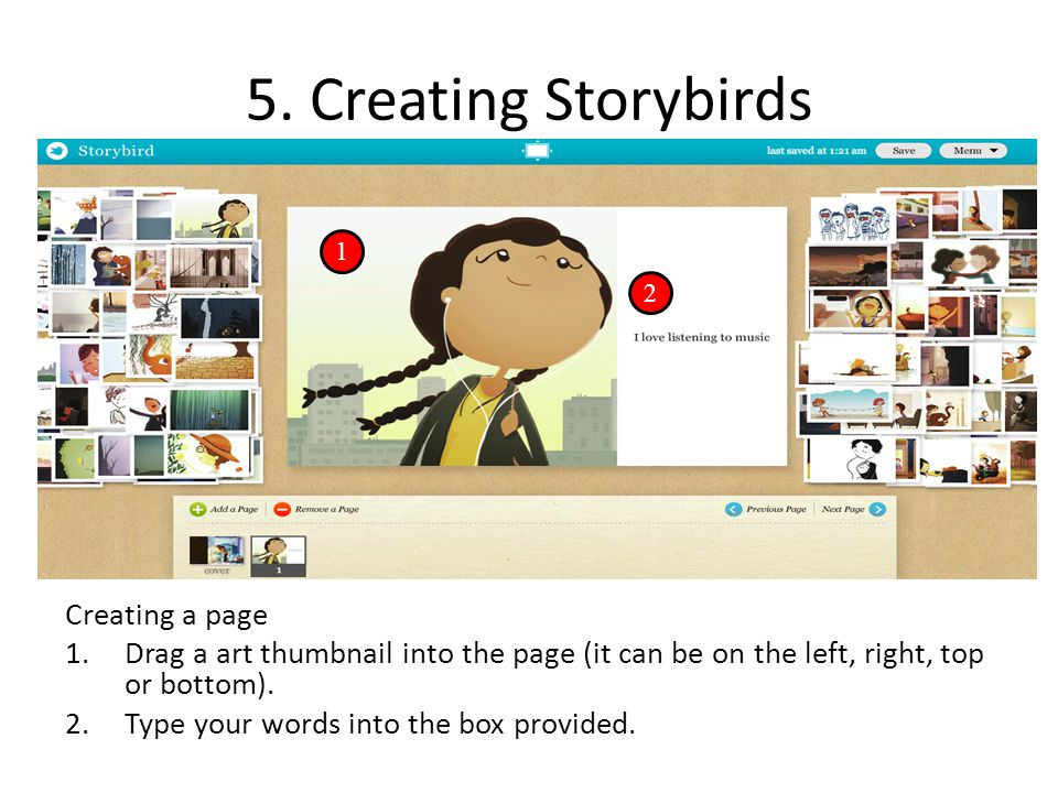 5. Creating Storybirds Creating a page 1.Drag a art thumbnail into the page (it can be on the left, right, top or bottom). 2.Type your words into the