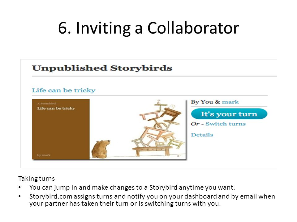 6. Inviting a Collaborator Taking turns You can jump in and make changes to a Storybird anytime you want. Storybird.com assigns turns and notify you o