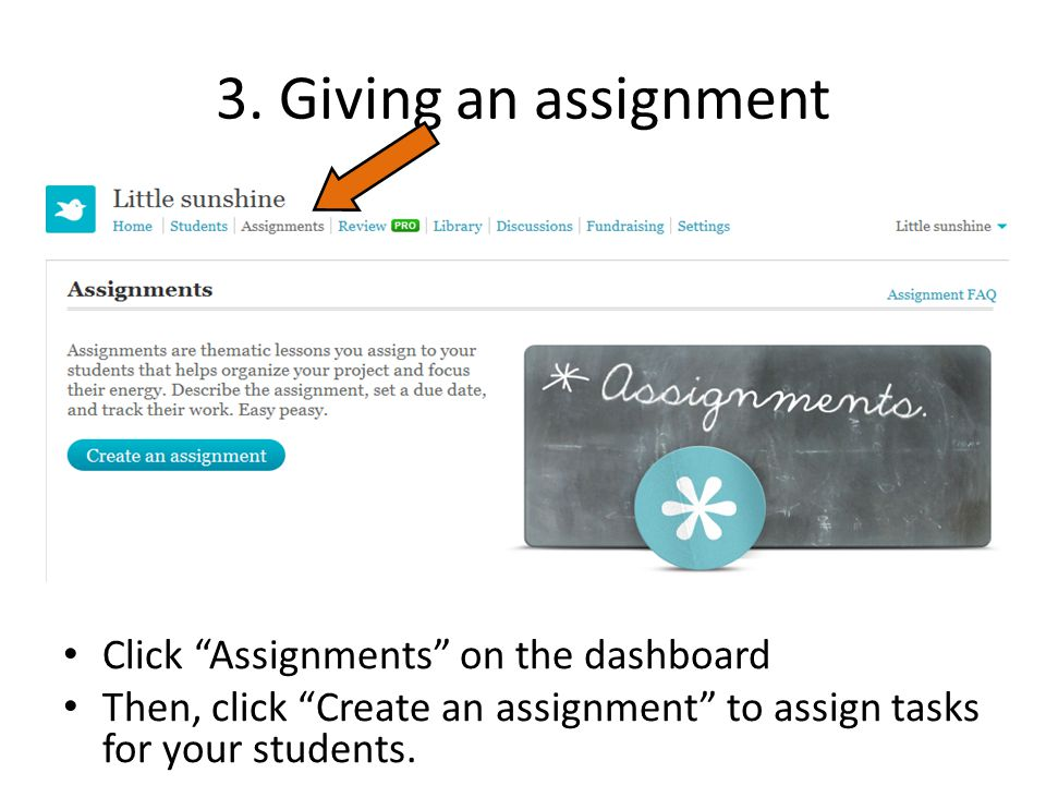 "3. Giving an assignment Click ""Assignments"" on the dashboard Then, click ""Create an assignment"" to assign tasks for your students."