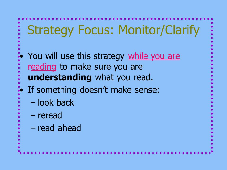 Strategy Focus: Monitor/Clarify You will use this strategy while you are reading to make sure you are understanding what you read. If something doesn'