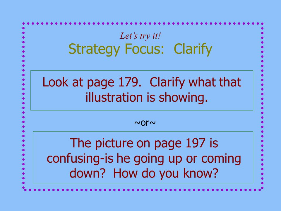 Strategy Focus: Clarify Look at page 179. Clarify what that illustration is showing. Let's try it! ~or~ The picture on page 197 is confusing-is he goi